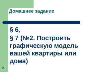 Домашнее задание § 6, § 7 (№2. Построить графическую модель вашей квартиры ил