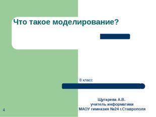 Что такое моделирование? Щугарева А.В. учитель информатики МАОУ гимназия №24