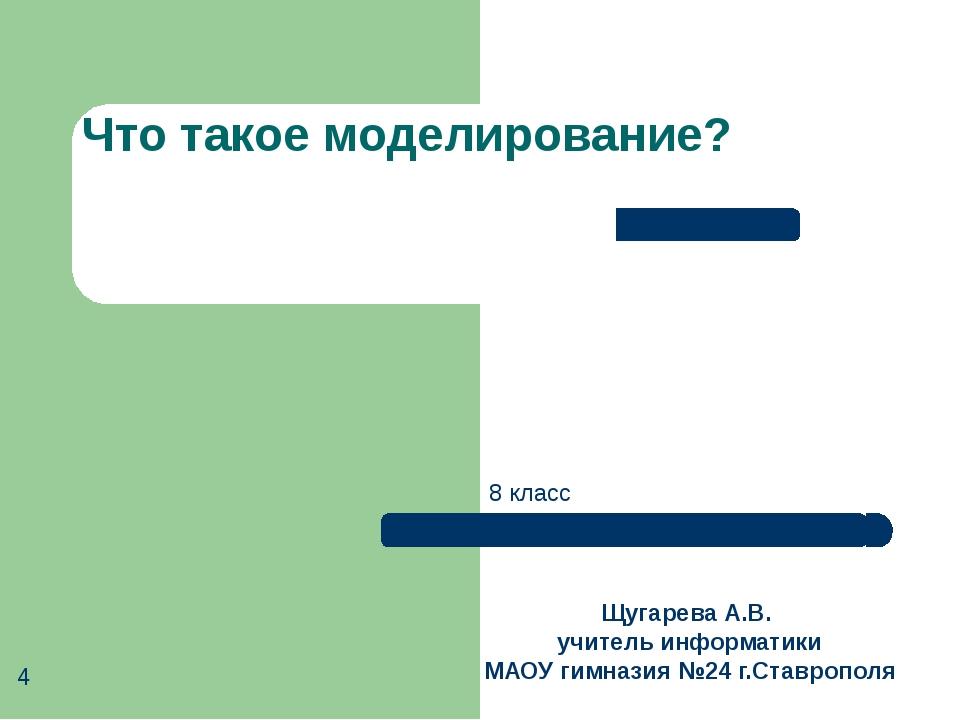Что такое моделирование? Щугарева А.В. учитель информатики МАОУ гимназия №24...