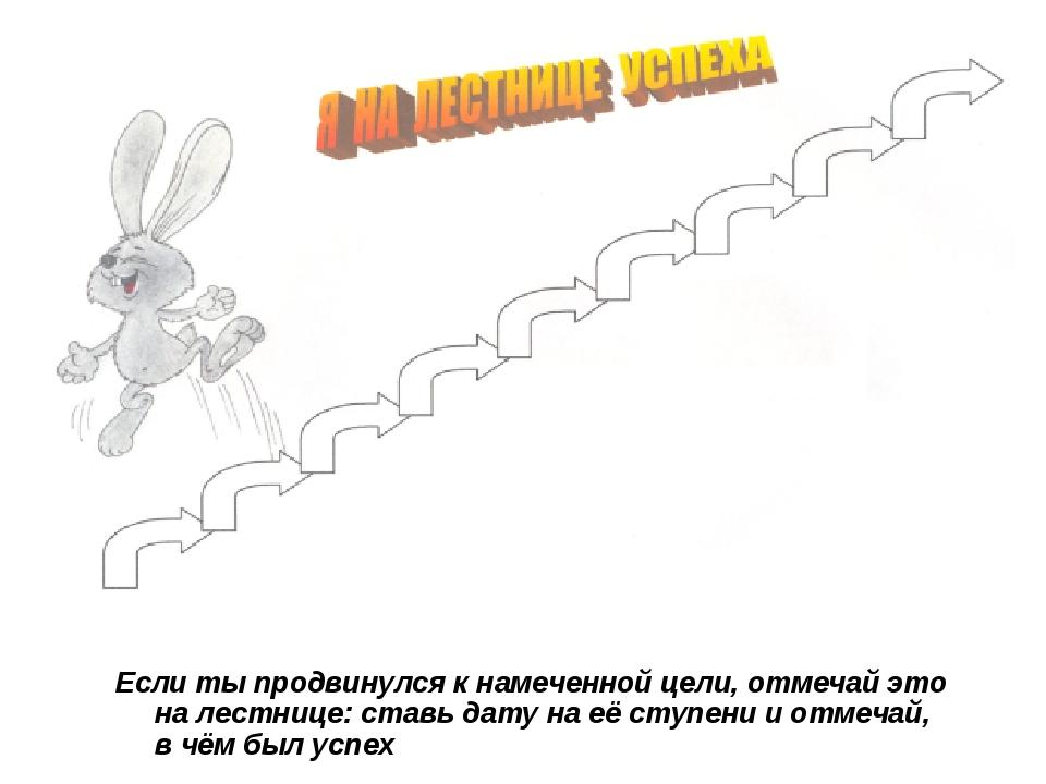 Если ты продвинулся к намеченной цели, отмечай это на лестнице: ставь дату н...