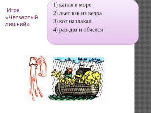 Игра «Четвертый лишний» 1) капля в море 2) льет как из ведра 3) кот наплакал