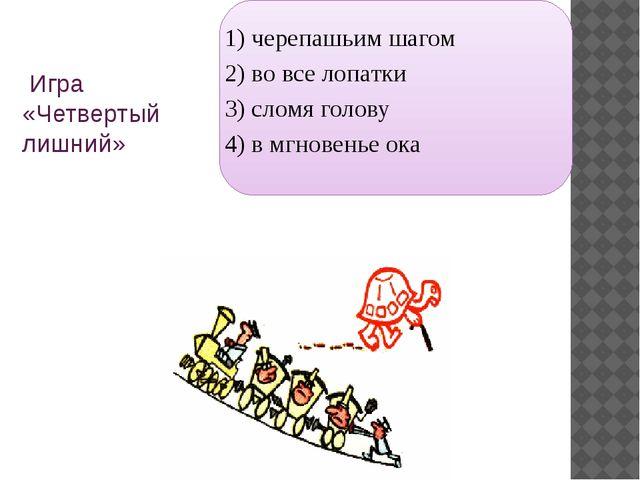 Игра «Четвертый лишний» 1) черепашьим шагом 2) во все лопатки 3) сломя голов...