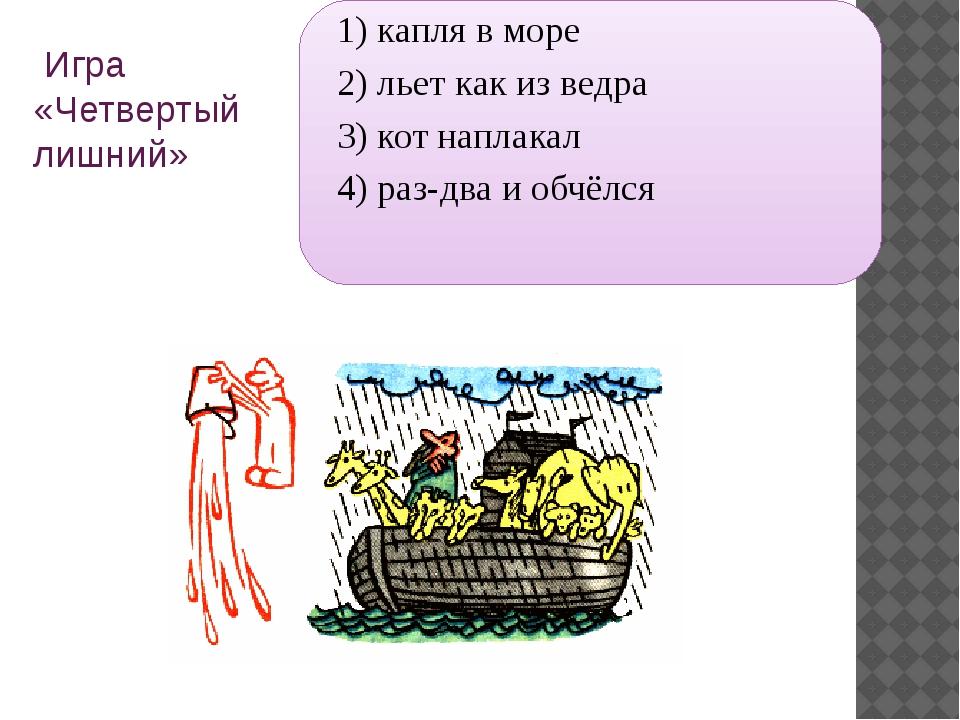 Игра «Четвертый лишний» 1) капля в море 2) льет как из ведра 3) кот наплакал...