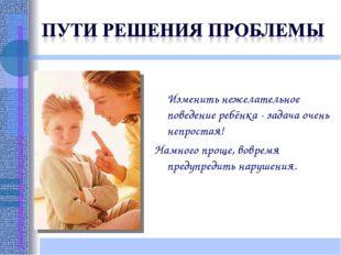 Изменить нежелательное поведение ребёнка - задача очень непростая! Намного п