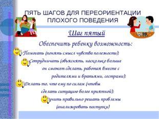 ПЯТЬ ШАГОВ ДЛЯ ПЕРЕОРИЕНТАЦИИ ПЛОХОГО ПОВЕДЕНИЯ Шаг пятый Обеспечить ребенку