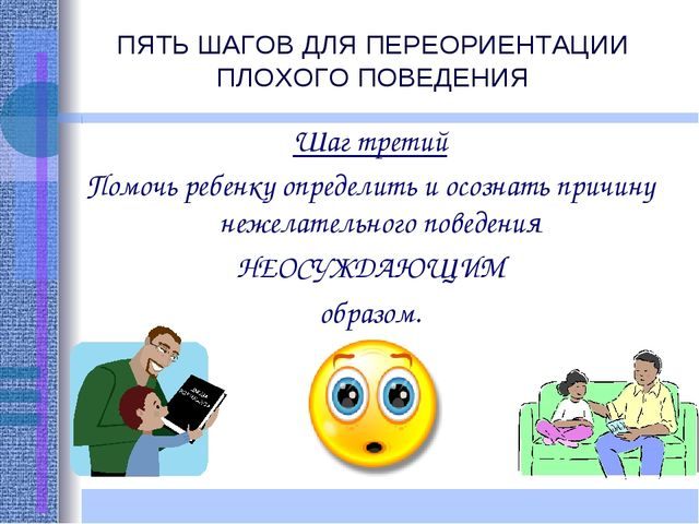 ПЯТЬ ШАГОВ ДЛЯ ПЕРЕОРИЕНТАЦИИ ПЛОХОГО ПОВЕДЕНИЯ Шаг третий Помочь ребенку опр...
