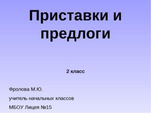 Приставки и предлоги 2 класс Фролова М.Ю. учитель начальных классов МБОУ Лице