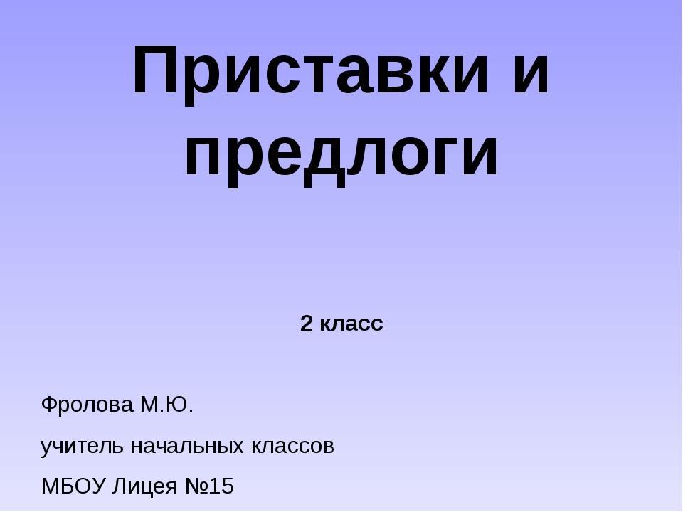 Приставки и предлоги 2 класс Фролова М.Ю. учитель начальных классов МБОУ Лице...