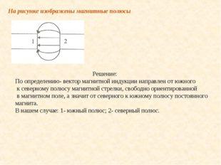 На рисунке изображены магнитные полюсы Решение: По определению- вектор магнит