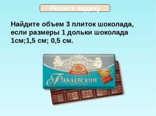 Найдите объем 3 плиток шоколада, если размеры 1 дольки шоколада 1см;1,5 см;