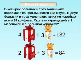 В четырех больших и трех маленьких коробках с конфетами всего 132 штуки. В дв