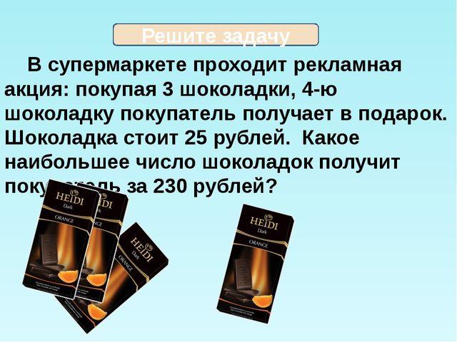 В супермаркете проходит рекламная акция: покупая 3 шоколадки, 4-ю шоколадку...