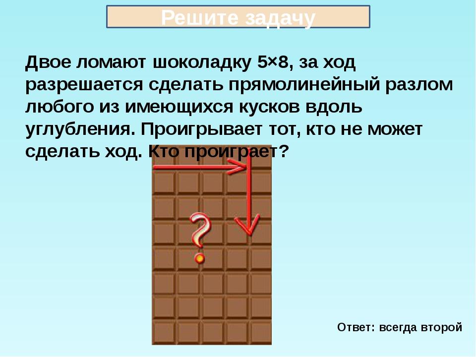 Двое ломают шоколадку 5×8, за ход разрешается сделать прямолинейный разлом лю...