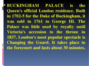 BUCKINGHAM PALACE is the Queen's official London residence. Built in 1702-5 f