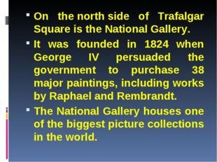 On the north side of Trafalgar Square is the National Gallery. It was founded