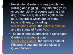 Kensington Gardens is very popular for walking and jogging. Early morning you