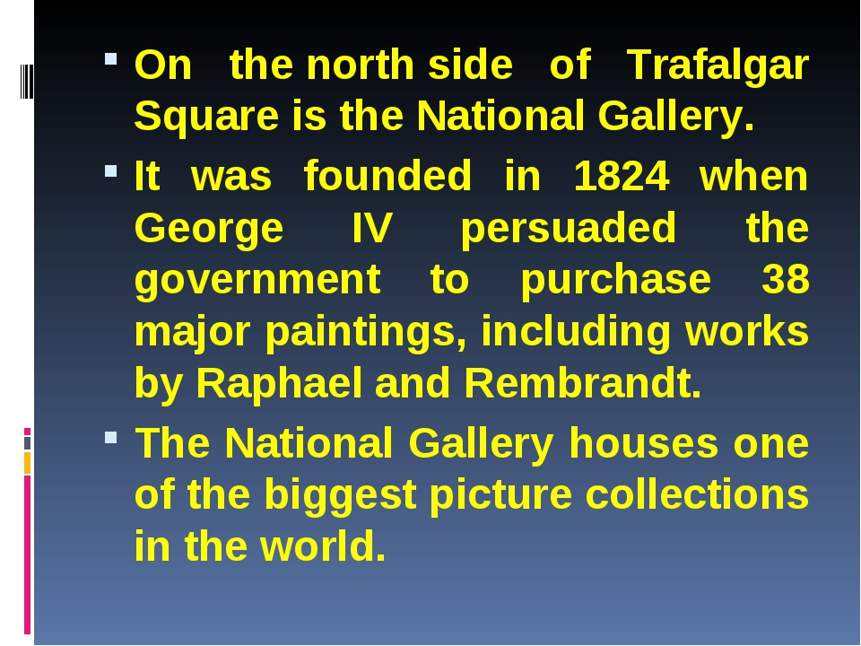 On the north side of Trafalgar Square is the National Gallery. It was founded...