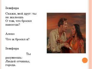 Земфира Скажи, мой друг: ты не жалеешь О том, что бросил навсегда? Алеко Что