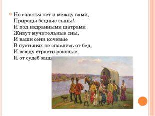 Но счастья нет и между вами, Природы бедные сыны!.. И под издранными шатрами