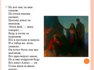 Но вот она; за нею следом По степи юноша спешит; Цыгану вовсе он неведом. «От