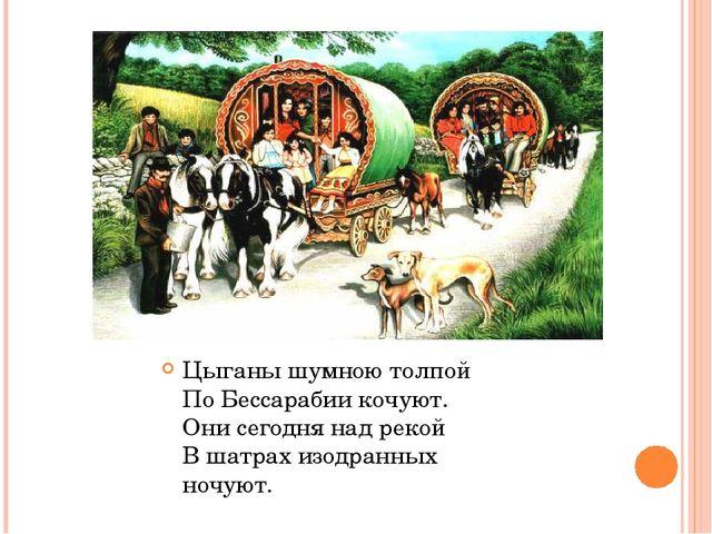 Цыганы шумною толпой По Бессарабии кочуют. Они сегодня над рекой В шатрах изо...