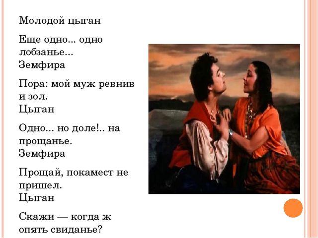 Молодой цыган Еще одно... одно лобзанье... Земфира Пора: мой муж ревнив и зол...