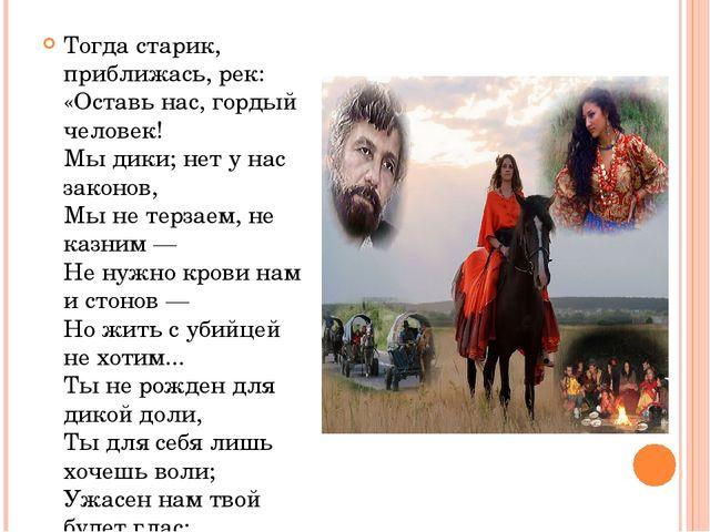 Тогда старик, приближась, рек: «Оставь нас, гордый человек! Мы дики; нет у на...