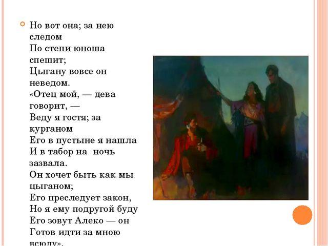 Но вот она; за нею следом По степи юноша спешит; Цыгану вовсе он неведом. «От...
