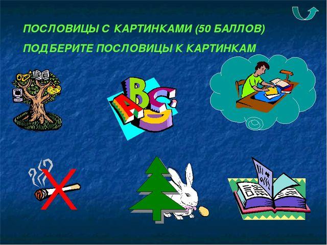 ПОСЛОВИЦЫ С КАРТИНКАМИ (50 БАЛЛОВ) ПОДБЕРИТЕ ПОСЛОВИЦЫ К КАРТИНКАМ
