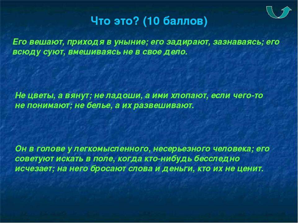 Что это? (10 баллов) Его вешают, приходя в уныние; его задирают, зазнаваясь;...