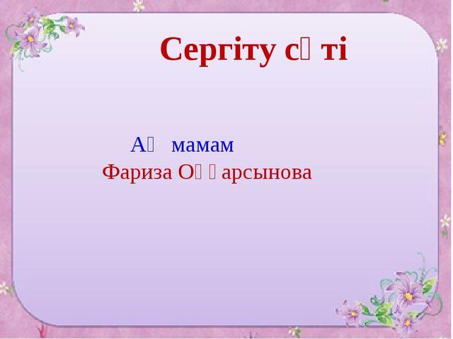Сергіту сәті Ақ мамам Фариза Оңғарсынова
