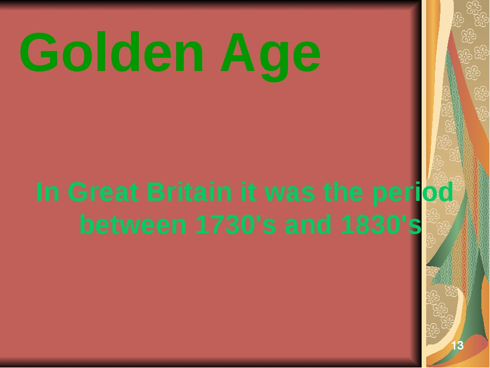 Golden Age In Great Britain it was the period between 1730's and 1830's 13