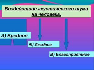 Воздействие акустического шума на человека. А) Вредное Б) Лечебное В) Благопр