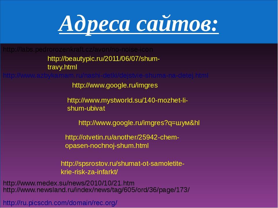 Адреса сайтов: http://www.google.ru/imgres http://www.google.ru/imgres?q=шум...
