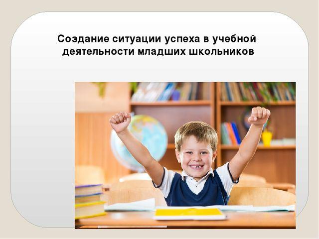 Создание ситуации успеха в учебной деятельности младших школьников