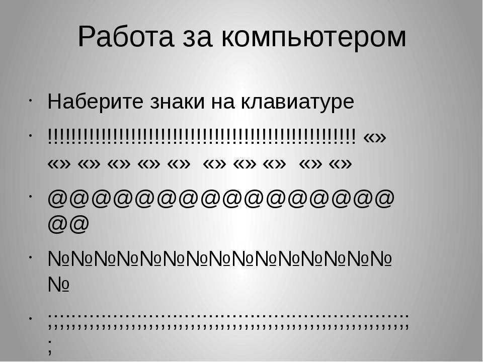 Работа за компьютером Наберите знаки на клавиатуре !!!!!!!!!!!!!!!!!!!!!!!!!!...