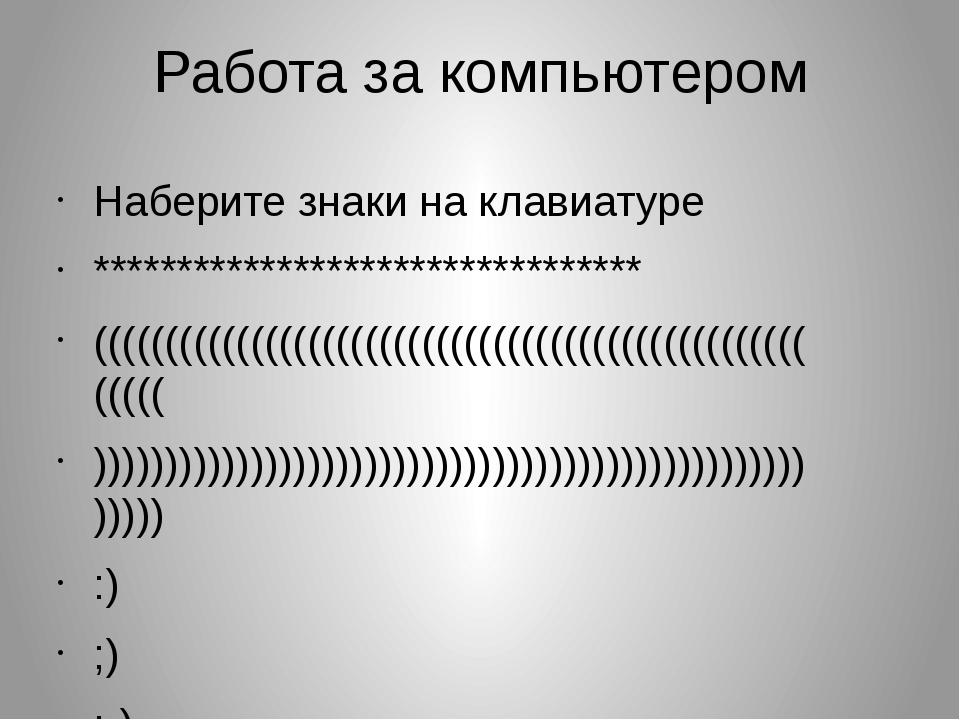 Работа за компьютером Наберите знаки на клавиатуре **************************...