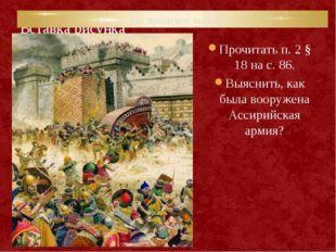 2. Ассирийское войско. Прочитать п. 2 § 18 на с. 86. Выяснить, как была воору