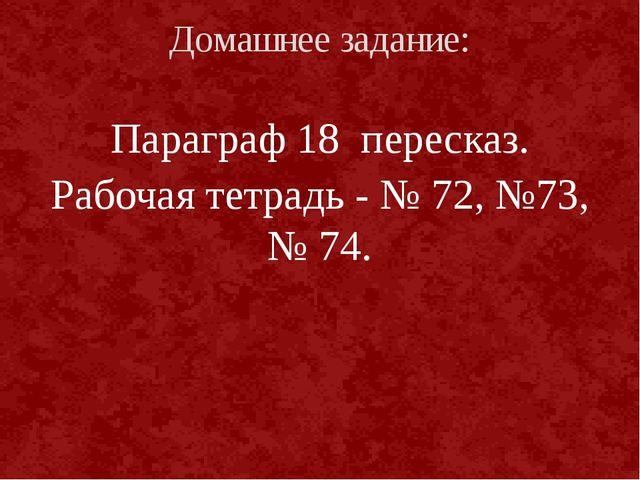 Параграф 18 пересказ. Рабочая тетрадь - № 72, №73, № 74. Домашнее задание: