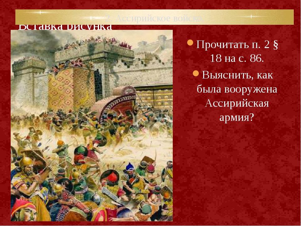 2. Ассирийское войско. Прочитать п. 2 § 18 на с. 86. Выяснить, как была воору...