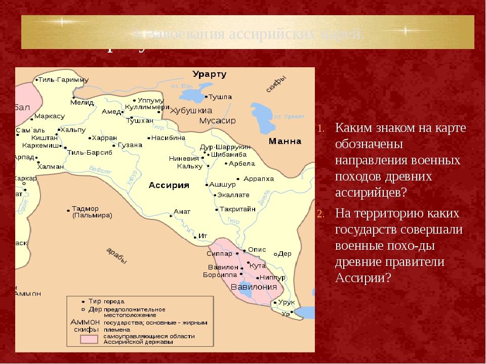 3. Завоевания ассирийских царей. Каким знаком на карте обозначены направления...