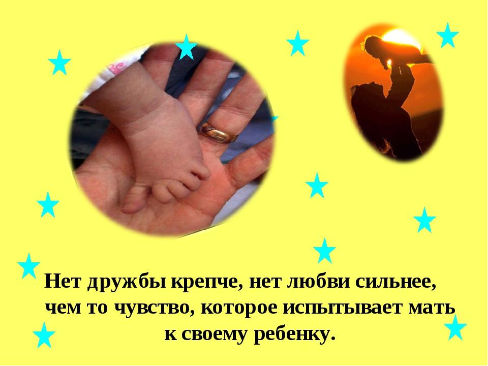 Нет дружбы крепче, нет любви сильнее, чем то чувство, которое испытывает мать...