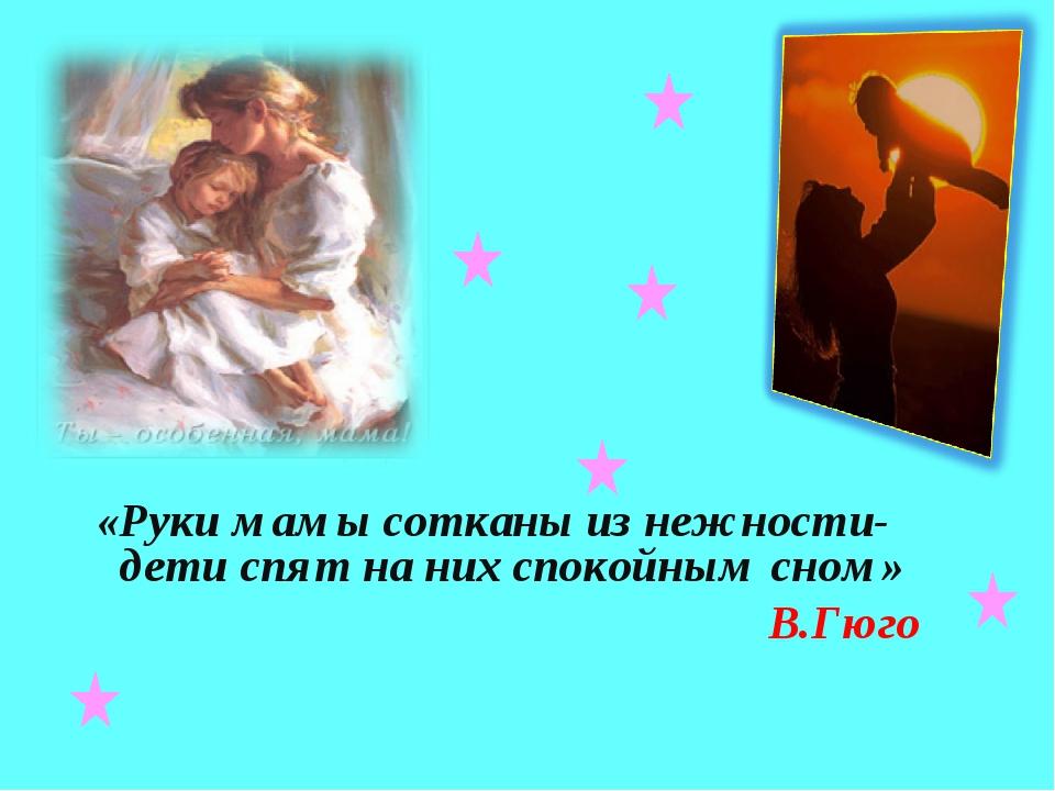 «Руки мамы сотканы из нежности-дети спят на них спокойным сном» В.Гюго