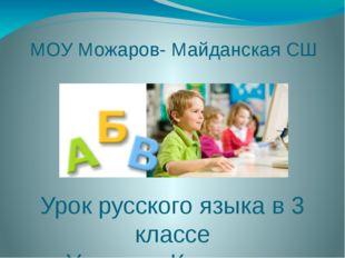 МОУ Можаров- Майданская СШ Урок русского языка в 3 классе Учитель: Конюхова И