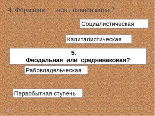 Первобытная ступень Рабовладельческая 5. Феодальная или средневековая? Капита