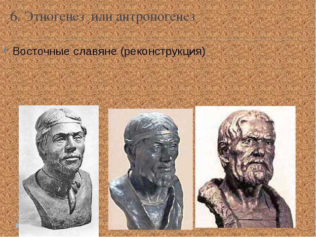 6. Этногенез или антропогенез Восточные славяне (реконструкция)