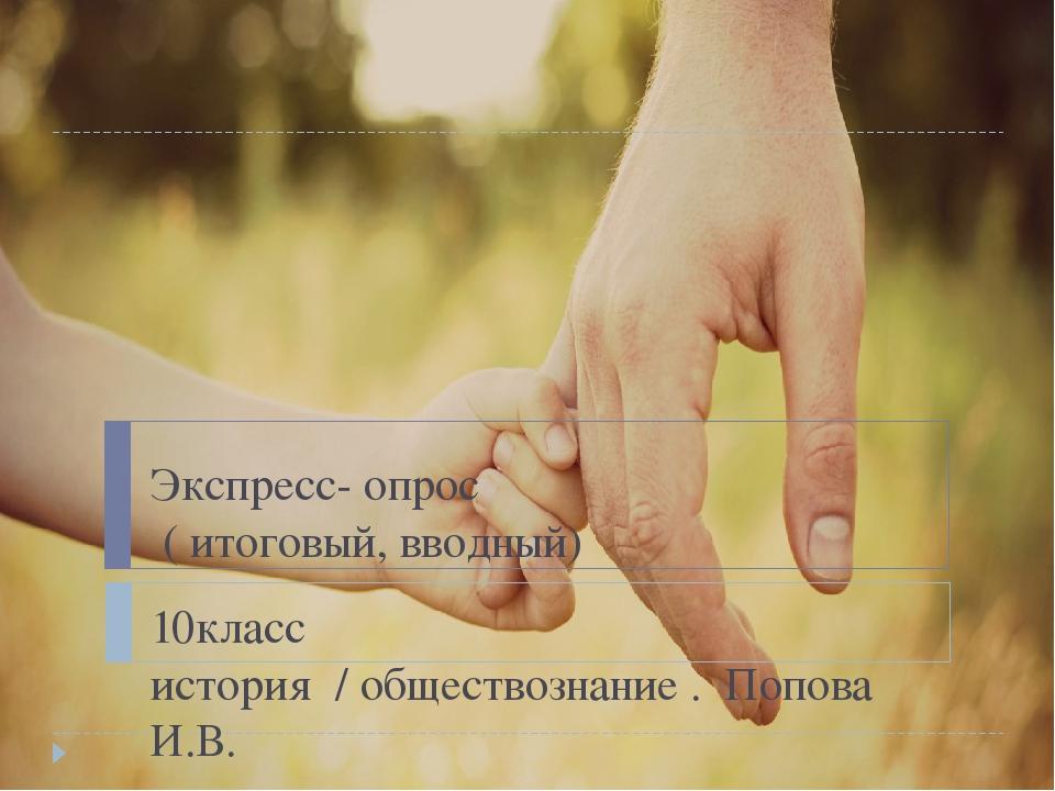 Экспресс- опрос ( итоговый, вводный) 10класс история / обществознание . Попов...