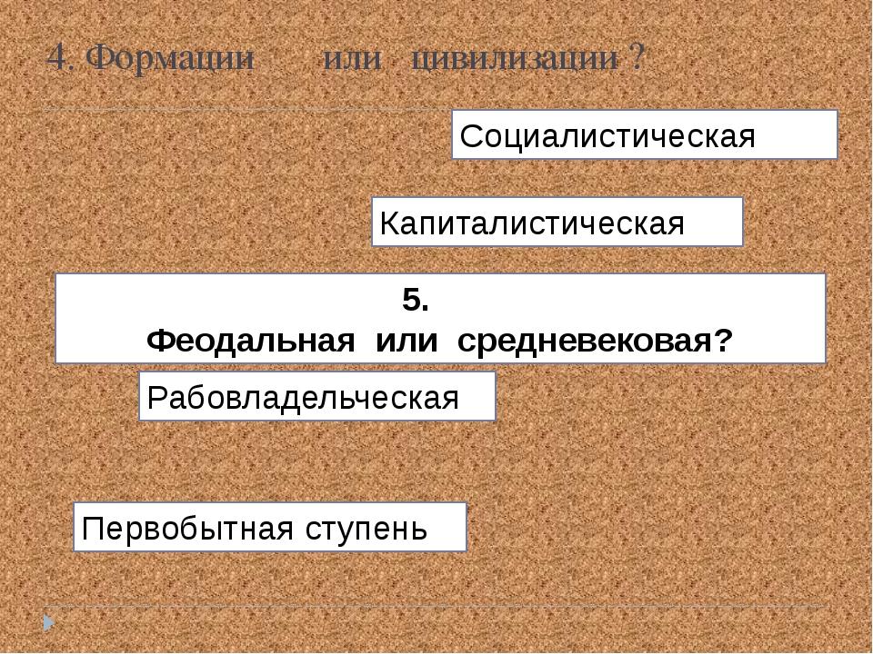 Первобытная ступень Рабовладельческая 5. Феодальная или средневековая? Капита...