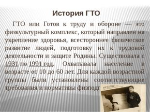 История ГТО ГТО или Готов к труду и обороне — это физкультурный комплекс, ко