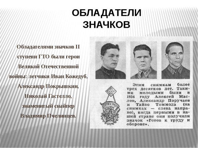 Обладателями значков II ступени ГТО были герои Великой Отечественной войны:...